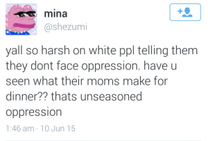 Moms, White, and Harsh: 1  mina  @shezumi  yall so harsh on white ppl telling them  they dont face oppression. have u  seen what their moms make for  dinner?? thats unseasoned  oppression  1:46 am 10 Jun 15 You dont know how hard we got it