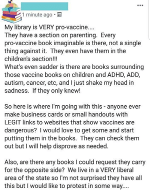 Complains there are no anti-vaxx books at the library, claims vaccine science is the result of liberal bias: 1 minute ago  My library is VERY pro-vaccine...  They have a section on parenting. Every  pro-vaccine book imaginable is there, not a single  thing against it. They even have them in the  children's section!!!  What's even sadder is there are books surrounding  those vaccine books on children and ADHD, ADD,  autism, cancer, etc, and I just shake my head in  sadness. If they only knew!  So here is where I'm going with this anyone ever  make business cards or small handouts with  LEGIT links to websites that show vaccines are  dangerous? I would love to get some and start  putting them in the books. They can check them  out but I will help disprove as needed.  Also, are there any books I could request they carry  for the opposite side? We live in a VERY liberal  area of the state so I'm not surprised they have all  this but I would like to protest in some way.... Complains there are no anti-vaxx books at the library, claims vaccine science is the result of liberal bias