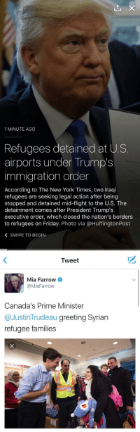 Canada gotta be the nicest place on earth: 1 MINUTE AGO  Refugees detained at US  airports under Trump's  immigration order  According to The New York Times, two lraqi  refugees are seeking legal action after being  stopped and detained mid-flight to the U.S. The  detainment comes after President Trump's  executive order, which closed the nation's borders  to refugees on Friday. Photo via @HuffingtonPost  K SWIPE TO BEGIN   Tweet  Mia Farrow  @Mia Farrow  Canada's Prime Minister  Justin Trudeau  greeting Syrian  refugee families Canada gotta be the nicest place on earth
