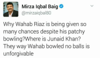 #kitty: 1 Mirza Iqbal Baig  Camirzaiqbal80  Why Wahab Riaz is being given so  many chances despite his patchy  bowling? Where is Junaid Khan?  They way Wahab bowled no balls is  unforgivable #kitty