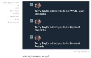 Totally not mad: 1 month ago (234 notes)  #c  #516  Terry Taylor added you to list White-Guilt  Shitdicks  #Terry Taylor  #Twitter  #white pride  #rslur  #calm down pls  Terry Taylor added you to list Internet  Shitdicks  Terry Taylor added you to list Internet  Retards  View high resolution  when you're extremely not mad Totally not mad