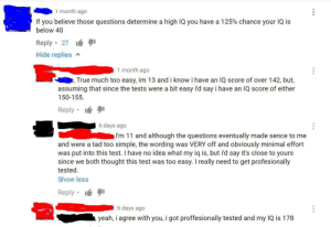 True, Tumblr, and Yeah: 1 month ago  If you believe those questions determine a high IQ you have a 125% chance your IQ is  below 40  Reply 27  Hide replies  1 month ago  True much too easy, im 13 and i know i have an IQ score of over 142, but,  assuming that since the tests were a bit easy i'd say i have an IQ score of either  150-155.  Reply  6 days ago  I'm 11 and although the questions eventually made sence to me  and were a tad too simple, the wording was VERY off and obviously minimal effort  was put into this test. I have no idea what my iq is, but i'd say it's close to yours  since we both thought this test was too easy. I really need to get profesionally  tested  Show less  Reply . lé !  6 days ago  yeah, i agree with you, i got proffesionally tested and my IQ is 178 memehumor:  Yeah, I'm 3 and my IQ is over 9000