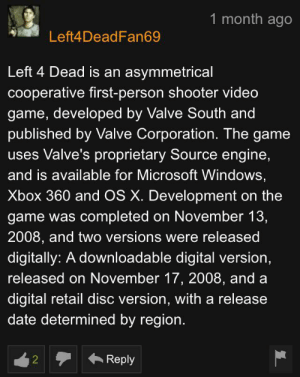 Microsoft, The Game, and Windows: 1 month ago  Left4DeadFan69  Left 4 Dead is an asymmetrical  cooperative first-person shooter video  game, developed by Valve South and  published by Valve Corporation. The game  uses Valve's proprietary Source engine,  and is available for Microsoft Windows,  Xbox 360 and OS X. Development  game was completed on November 13,  2008, and two versions were released  digitally: A downloadable digital version,  released on November 17, 2008, and a  digital retail disc version, with a release  date determined by region.  Reply  2 Thankyou Left4DeadFan69, very cool