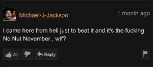 Take it easy Mike: 1 month ago  Michael-J-Jackson  I came here from hell just to beat it and it's the fucking  No Nut November , wtf?  Reply  23 Take it easy Mike