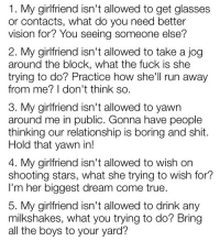Run, Shit, and True: 1. My girlfriend isn't allowed to get glasses  or contacts, what do you need better  vision for? You seeing someone else?  2. My girlfriend isn't allowed to take a jog  around the block, what the fuck is she  trying to do? Practice how shell run away  from me? I don't think so.  3. My girlfriend isn't allowed to yawn  around me in public. Gonna have people  thinking our relationship is boring and shit.  Hold that yawn in!  4. My girlfriend isn't allowed to wish on  shooting stars, what she trying to wish for?  I'm her biggest dream come true  5. My girlfriend isn't allowed to drink any  milkshakes, what you trying to do? Bring  all the boys to your yard? blog that will make your dash awesome ♥