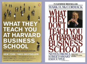 Books, New York, and School:  #1 NATIONAL BESTSELLER  MARK H. McCORMACK  WHAT  THEY  DON'T  WHAT THEY  TEACH YOU  AT HARVARD  BUSINESS  SCHOOL  0  TFACHYOU  AT HARVARD  :  BUSINESS  SCHOOL  PHILIP DELVES BROUGHTON  NEW YORK TIMES BESTSELLER  NOTES FROMA MORE THANies  STREEFSMARTIIN PRINTİ  EXECUTIVE  ONE MILLION COPIES  Witty and revealing.For anyone thinking of  doing an MBA, this is a must read Luke Johnson,  entrepreneur and Financial Times columnist These two books contain the sum total of all human knowledge.