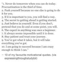 "Crazy, Journey, and Patient: ""1. Never do tomorrow when vou can do todav.  Procrastination is the thief of time.  2. Push yourself because no one else is going to do  t for you  3. If it is important to you, you will find a way  4. The secret to getting ahead is getting started  5. Just believe in yourself. Even if you don't,  pretend that you do and at some point, you will  6. The expert in anything was once a beginner.  7. It always seems impossible until it is done.  Stay patient and trust your journey.  9. You've got what it takes, but it will take  everything you've got.  10. I am going to succeed because I am crazy  enough to think I can.""  10 of my favourite motivational quotes. (via  expressingthroughstudyblr)"