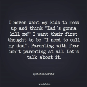 """Lets Talk About: 1 never want my klds to mess  and think """"Dad's gonna  9)  up  kill me!"""" I want their first  thought to be """"I need to call  my dad"""". Parenting with fear  isn't parenting at all. Let's  talk about it.  13o  @BaldInKevlar  wordables."""