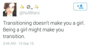 Target, Tumblr, and Blog: 1  @NullBlano  Transitioning doesn't make you a girl.  Being a girl might make you  transition.  3:44 AM:15 Sep 16 etrianodysseyobsession:Always worth reblogging
