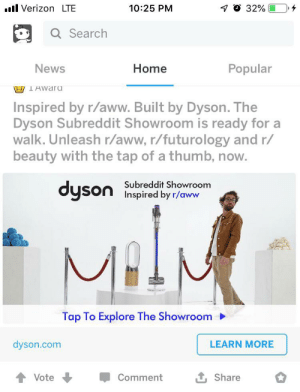 Totally thought this said MLM...: 1 O 32%  ll Verizon LTE  10:25 PM  Q Search  Popular  News  Home  WT Awaru  Inspired by r/aww. Built by Dyson. The  Dyson Subreddit Showroom is ready for a  walk. Unleash r/aww, r/futurology and r/  beauty with the tap of a thumb, now.  dyson  Subreddit Showroom  Inspired by r/aww  Tap To Explore The Showroom  LEARN MORE  dyson.com  Vote  Comment  Share Totally thought this said MLM...