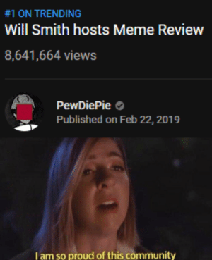 WILL SMITH MEME REVIEW IS NUMBER 1 ON TRENDING!:  #1 ON TRENDING  Will Smith hosts Meme Review  8,641,664 views  PewDiePie  Published on Feb 22, 2019  I am so proud of this community WILL SMITH MEME REVIEW IS NUMBER 1 ON TRENDING!