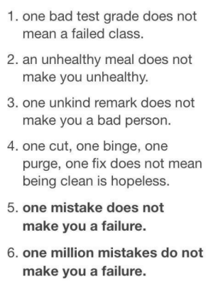 Bad, Mean, and Test: 1. one bad test grade does not  mean a failed class.  2. an unhealthy meal does not  make you unhealthy.  3. one unkind remark does not  make you a bad person.  4. one cut, one binge, one  purge, one fix does not mean  being clean is hopeless.  5. one mistake does not  make you a failure.  6. one million mistakes do not  make you a failure.