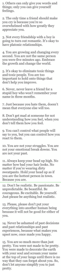 15 things to tell yourself on a bad day: 1. Others can only give you words and  things; only you can give yourself  feelings.  2. The only time a friend should make  you cry is because you're so  overwhelmed with how greatly they  appreciate you.  3. Not every friendship with a boy is  going to turn out romantic. It's okay to  have platonic relationships.  4. You are growing and changing every  second. You are not the same person  you were five minutes ago. Embrace  the growth and change the world  5. It's okay to eliminate toxic things  and toxic people. You are too  important to hold onto things that  don't help you improve   6. Never, never leave a friend for a  stupid boy who won't remember your  name in three months.  7. Just because you hate them, doesn't  mean that everyone else will too.  8. Don't get mad at someone for not  understanding how you feel, when you  don't tell them how you feel.  9. You can't control what people will  say to you, but you can control how you  react to them.  10. You are not your struggles. You are  not your emotional break downs. You  are not your past.  Always keep your head up high. No  11. matter how bad your hair looks. No  matter if you're wearing dirty  sweatpants. Hold your head up as if  you are the hottest person in town  Because you are.   12. Don't be realistic. Be passionate. Be  unpredictable. Be beautiful. Be  courageous. Be excitable. Be yourself.  Just please be anything but realistic.  13. Please, please don't put your  everything into  another human being  because it will not be good for either of  you  14. Never be ashamed of past decisions  and past relationships and past  experiences, because what makes you  upset now, once made you happy  15. You are so much more than just  pretty. You were not made to be pretty  were made to decorate the earth  You with your soul and scream your name  at the top of your lungs until there is no  way that they can forget about you. So,  don't let anyone simplify you to just  