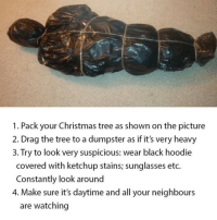 You'll be a badass: 1. Pack your Christmas tree as shown on the picture  2. Drag the tree to a dumpster as if it's very heavy  3. Try to look very suspicious: wear black hoodie  covered with ketchup stains; sunglasses etc.  Constantly look around  4. Make sure it's daytime and all your neighbours  are watching You'll be a badass