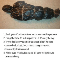 Memes, Christmas Tree, and Sunglasses: 1. Pack your Christmas tree as shown on the picture  2. Drag the tree to a dumpster as if it's very heavy  3. Try to look very suspicious: wear black hoodie  covered with ketchup stains; sunglasses etc.  Constantly look around  4. Make sure it's daytime and all your neighbours  are watching sounds like a plan