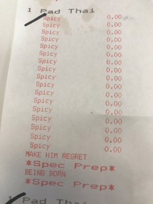 Regret, Spicy, and Pad: 1 Pad Thai  Spicy  Spicy  Spicy  Spicy  Spicy  Spicy  Spicy  Spicy  Spicy  Spicy  Spicy  Spicy  Spicy  Spicy  Spicy  Spicy  Spicy  0.00  0.00  0.00  0.00  0.00  0.00  0.00  0.00  0,00  0.00  0.00  0.00  0.00  0,00  0,00  0.00  0.00  MAKE HIM REGRET  BEING BORN  Spec Prep*  Pad TH He asked for extra spicy pad thai