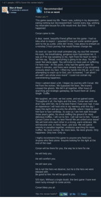 """This is the best review I've ever seen on steam.: 1 people (100%) found this review helpful  Recommended  17 products in a  nt  3.2 hrs on record  Posted: July 17  This game saved my life. There Iwas, sulking in my depression,  eating nothing but microwaved Kids' Cuisine every day, wishing  my miserable excuse for a life would end. But then. Then it  happened  Conan came to me.  A dear, sweet, beautiful friend gifted me this game. I had no  idea what to expect. I assumed it was just some random game  sent to me as a joke. Little did I know, was about to embark on  a nonstop 3 hour journey that would forever change me.  As soon as I saw that small animated pig, my soul felt renewed  His eyes. His breathtaking, gorgeous eyes hypnotized me. It  was as if he was speaking to me, right from his heart to mine  felt him say, """"Bread, everything is going to be okay. You will  never feel alone again. You will know no more pain or suffering.  I'm here now."""" At this point, I only had the game open for  about 5 minutes, and there were already tears of joy streaming  viciously down my face. I lifted my hands into the air, as ifIwas  attempting to reach up to God, and I screamed, """"l am alivel l  am whole once morel"""" l could not contain my  am We  overwhelming happiness.  Once calmed down a bit, began my journey with Conan. We  hid from the wolves. We bypassed the bees. We bravely  crossed the ghosts. We did it all together. After hours of  searching and strategic gameplay, we found them all. Every  Single. Truffle.  We laughed, we cried, we lost some, and we gained some  Throughout it all, the highs and the lows, Conan was with me.  And I was with him. He is the best friend I have ever had. It was  an experience l will hold onto in my memory until the day  leave this earth and go onto the afterlife, where hope to meet  him face to face someday. As soon as I see him walk through  those pearly gates, his snout sniffing the ground for more  delicious truffes, I wi  run to him. will ca"""