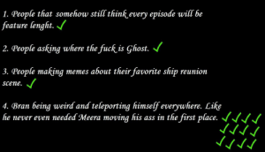 Ass, Being Weird, and Memes: 1. People that somehow still think every episode will be  feature lenght.  2. People asking where the fuck is Ghost.  3. People making memes about their favorite ship reunion  Scene.  4. Bran being weird and teleporting himself everywhere. Like  he never even needed Meera moving his ass in the first place.·I·I The subreddit after watching the episode.