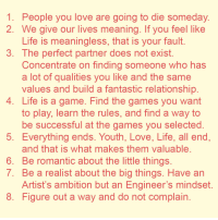 Life, Love, and Game: 1. People you love are going to die someday  2. We give our lives meaning. If you feel like  Life is meaningless, that is your fault  3. The perfect partner does not exist  Concentrate on finding someone who has  a lot of qualities you like and the same  values and build a fantastic relationship  4. Life is a game. Find the games you want  to play, learn the rules, and find a way to  be successful at the games you selected  5. Everything ends. Youth, Love, Life, all end  and that is what makes them valuable  6. Be romantic about the little things  7. Be a realist about the big things. Have an  Artist's ambition but an Engineer's mindset  8. Figure out a way and do not complain Recycle Bin of Inspiration