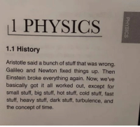 Aristotle, Einstein, and History: 1 PHYSICS  1.1 History  Aristotle said a bunch of stuff that was wrong.  Galileo and Newton fixed things up. Then  Einstein broke everything again. Now, we've  basically got it all worked out, except for  small stuff, big stuff, hot stuff, cold stuff, fast  stuff, heavy stuff, dark stuff, turbulence, and  the concept of time. A brief history of physics