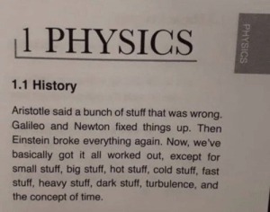 Aristotle, Einstein, and History: 1 PHYSICS  1.1 History  Aristotle said a bunch of stuff that was wrong.  Galileo and Newton fixed things up. Then  Einstein broke everything again. Now, we've  basically got it all worked out, except for  small stuff, big stuff, hot stuff, cold stuff, fast  stuff, heavy stuff, dark stuff, turbulence, and  the concept of time You said it.