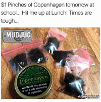 Memes, School, and Struggle: $1 Pinches of Copenhagen tomorrow at  school... Hit me up at Lunch! Times are  tough.  MUDJUG  portable spittoons  CTION  IN  GREENS  WINTER LONG CUT  product  is not a safe alternative  to The struggle is real 😂 MudJug dip30 packdipspit struggleisreal photo by @jesseryan.us