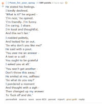 "navigatorsnorth: thewinterotter:  cryingcucumber: the poet who did the cow poem also did this Nice Guy Poem, its great. this is the hero we've been waiting for  @aethersea : -1 Poem for_your_sprog 589 points 2 hours ago  He stated his feelings  I kindly declined  'What is it?' he argued -  I'm nice,' he opined  I'm friendly. I'm funny.  I'm caring. I share.  I'm loyal and thoughtful,  And this isn't fair.""  I nodded politely,  And looked for an out  So why don't you like me?'  He said with a pout.  You owe me an answer -  A text or a call -  You ought to be grateful  I asked you at all  You won't get another -  Don't throw this away.'  He smiled at me, selfless  So what do you say?""  I pondered a moment  And thought with a sigh -  Then changed up my answer  To fuck off and die.""  permalink source save save-RES parent report give gold reply navigatorsnorth: thewinterotter:  cryingcucumber: the poet who did the cow poem also did this Nice Guy Poem, its great. this is the hero we've been waiting for  @aethersea"