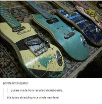 This is dope! skatermemes: 1/  privatesinvestigator  guitars made from recycled skateboards.  this takes shredding to a whole new level This is dope! skatermemes