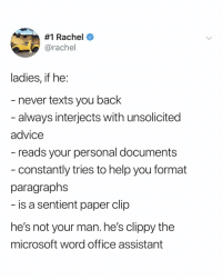 Advice, Microsoft, and Help:  #1 Rachel e  @rachel  ladies, if he  never texts you back  always interjects with unsolicited  advice  reads your personal documents  constantly tries to help you format  paragraphs  is a sentient paper clip  he's not your man. he's clippy the  microsoft word office assistant where's clippy when you need him via: @rachelzarrelllllll