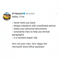 Port 1645: ❤️ u 📎:  #1 Rachel+ @rachel  ladies, if he:  - never texts you back  always interjects with unsolicited advice  reads your personal documents  - constantly tries to help you format  paragraphs  is a sentient paper clip  he's not your man. he's clippy the  microsoft word office assistant Port 1645: ❤️ u 📎