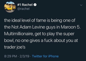 LMAO YES:  #1 Rachel  @rachel  the ideal level of fame is being one of  the Not Adam Levine guys in Maroon 5.  Multimillionaire, get to play the super  bowl, no one gives a fuck about you at  trader joe's  8:29 PM 2/3/19 Twitter for iPhone LMAO YES