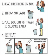 Memes, 🤖, and Tell Me About: 1. READ DIRECTIONS ON BOX  2. THROW BOX AWAY  3 PULL BOX OUT OF TRASH  15 SECONDS LATER  REPEAT  Seriously, what's  wrong with me HEY tell me about your exes y'all