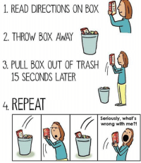 Who else does this? 💙Domo: 1. READ DIRECTIONS ON BOX  2. THROW BOX AWAY  3 PULL BOX OUT OF TRASH  15 SECONDS LATER  4 REPEAT  Seriously, what's  wrong with me Who else does this? 💙Domo
