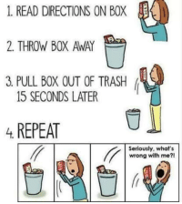 Memes, 🤖, and Yup: 1. READ DIRECTIONS ON BOX l  2. THROW BOX AWAY  3 PULL BOX OUT OF TRASH  15 SECONDS LATER  4 REPEAT  Seriously, what's  wrong with me?! yup. :)