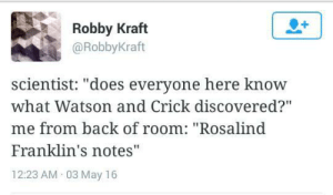 """watson and crick: 1  Robby Kraft  @RobbyKraft  scientist: """"does everyone here know  what Watson and Crick discovered?""""  me from back of room: """"Rosalind  Franklin's notes""""  12:23 AM 03 May 16"""