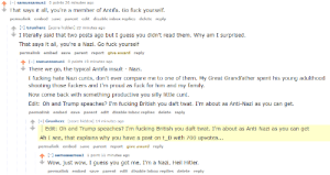 TIL - I'm a Nazi: -1 samussamusi 0 points 26 minutes ago  That says it all, you're a member of Antifa. Go fuck yourself  permalink embed save parent edit disable inbox replies delete reply  - Grunherz [score hidden] 23 minutes ago  I literally said that two posts ago but I guess you didn't read them. Why am I surprised  That says it all, you're a Nazi. Go fuck yourself  permalink embed  save  parent report give award reply  -1 samussamusi 0 points 19 minutes ago  There we go, the typical Antifa insult - Nazi  I fucking hate Nazi cunts, don't ever compare me to one of them. My Great Grandfather spent his young adulthood  shooting those fuckers and I'm proud as fuck for him and my family  Now come back with something productive you silly little cunt.  Edit: Oh and Trump speaches? I'm fucking British you daft twat. I'm about as Anti-Nazi as you can get.  permalink embed save parent edit disable inbox replies delete reply  - Grunherz [score hidden] 14 minutes ago  Edit: Oh and Trump speaches? I'm fucking British you daft twat. I'm about as Anti-Nazi as you can get  Ah I see, that explains why you have a post on t_D with 700 upvotes  permalink embed  save  parent report give award reply  -1 samussamus1 1 point 11 minutes ago  Wow, just wow, I guess you got me, I'm a Nazi, Heil Hitler.  permalink embed save parent edit disable inbox replies delete reply TIL - I'm a Nazi
