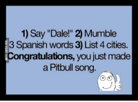 "How To Make A Pitbull Song: 1) Say ""Dale!"" 2 Mumble  3 Spanish words 3) List 4 cities.  Congratulations, you just made  a Pitbull song"