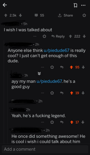 Wholesome reddit :): 1 Share  2.5k  55  • 5h  I wish I was talked about  222  Reply  2h  Anyone else think u/piedude67 is really  cool? I just can't get enough of this  dude.  95  1h  ayy my man u/piedude67. he's a  good guy  19  • 2h  2h  Yeah, he's a fucking legend.  17  7• 2h  He once did something awesome! He  is cool i wish i could talk about him  Add a comment Wholesome reddit :)