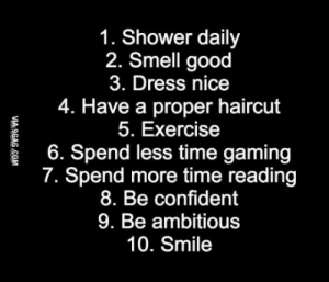 In case you want a girlfriend: 1. Shower daily  2. Smell good  3. Dress nice  4. Have a proper haircut  5. Exercise  6. Spend less time gaming  7. Spend more time reading  8. Be confident  9. Be ambitious  10. Smile In case you want a girlfriend