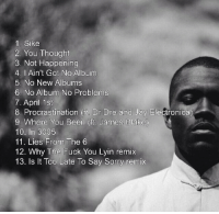 FRANK OCEAN'S ALBUM TRACKLIST REVEALED: 1 Sike  2, You Thought  3, Not Happening  4. Ain't Got No Album  5. No New Albums  6. No Album No Problems  7. April 1st  8. Procrastination (it, Dr Dre and Jay Electronica)  9. Where You Been (ft. James Blake  10. In 3005  11 Lies From The 6  12. Why The Fuck You Lyin remix  13. ls lt Too Late To Say Sorry remix FRANK OCEAN'S ALBUM TRACKLIST REVEALED