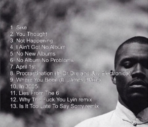 Frank Ocean's new album track list by @hiphopmindset   Frank Ocean ...: 1. Sike  2. You Thought  3. Not Happening  4. I Ain't Got No Album  5. No New Albums  6. No Album No Problems  7. April 1st  8. Procrastination (ft. Dr Dre and Jay Electronica)  9 Where You Been (ft. James Blake  10. In 3005  11. Lies From The 6  12. Why The Fuck You Lyin remix  13. Is It Too Late To Say Sorry remix Frank Ocean's new album track list by @hiphopmindset   Frank Ocean ...