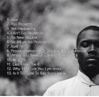FRANK OCEAN'S ALBUM TRACKLIST REVEALED: 1 Sike  2, You Thought  3, Not Happening  4. I Ain't Got No Album  5. No New Albums  6. No Album No Problems  7. April 1st  8. Procrastination ft Dr Dre and Jay Electronica)  9. Where You Been (ft. James Blake  10. In 3005  11 Lies From The 6  12. Why The Fuck You Lyin remix  13. Is It Too Late To Say Sorry remix FRANK OCEAN'S ALBUM TRACKLIST REVEALED