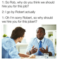 Memes, Snapchat, and Sorry: 1: So Rob, why do you think we should  hire you for this job?  2: I go by Robert actually  1: Oh I'm sorry Robert, so why should  we hire you for this jobert?  @gender  ist Snapchat: DankMemeSnaps 🐉✨🐲