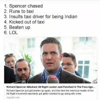 punchanazi: 1. Spencer chased  2. Runs to taxi  3. Insults taxi driver for being Indian  4. Kicked out of taxi  5. Beaten up  6. LOL  Richard Spencer Attacked: Alt Right Leader Just Punched in The Face Aga...  Richard Spencer just got beaten up again, and this time the notorious leader of the  Alt Right movement reportedly got glitter bombed to go along with a few  inquisitr.com punchanazi