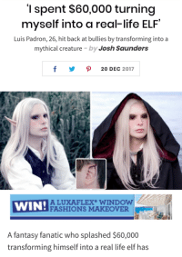 Elf, Fanatic, and God: '1 spent $60,000 turning  myself into a real-life ELF  Luis Padron, 26, hit back at bullies by transforming into a  mythical creature by Josh Saunders  y ρ 20DEC 2017  WIN!ACU  ALUXAFLEX WINDOW  FASHIONS MAKEOVER  A fantasy fanatic who splashed $60,000  transforming himself into a real life elf has vulpesvulpix: discoursedrome:  earlgraytay:  Making a version of this without the rude/mocking/shitty commentary to reblog because. god damn.  this person is gorgeous.  appalling that jeff bezos has a net worth of 137 billion dollars when he could use that money to transform two-thirds of the US into elves   I too got back at bullies by turning into a mythical creature… but as a bog hag