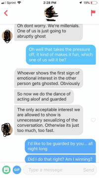 Dating, Gif, and Pressure: .1 Sprint .  2:28 PM  1 996 (10  Oh dont worry. We're millenials.  One of us is just going to  abruptly ghost  Oh well that takes the pressure  off, it kind of makes it fun, which  one of us will it be?  Whoever shows the first sign of  emotional interest in the other  person gets ghosted. Obviously  So now we do the dance of  acting aloof and guarded  The only acceptable interest we  are allowed to show is  unnecessary sexualizing of the  conversation. Otherwise its just  too much, too fast.  l'd like to be guarded by you... all  night long  Did I do that right? Am I winning?  Type a message  GIF  Send This guy has dating down to a science