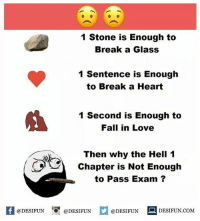 Be Like, Fall, and Love: 1 Stone is Enough to  Break a Glass  1 Sentence is Enough  to Break a Heart  1 Second is Enough to  Fall in Love  びら  Then why the Hell 1  Chapter is Not Enough  to Pass Exam ?  K1 @DESIFUN 증@DESIFUN  @DESIFUN-DESIFUN.COM Twitter: BLB247 Snapchat : BELIKEBRO.COM belikebro sarcasm meme Follow @be.like.bro