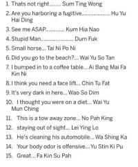 sum ting wong: 1. Thats not right.. Sum Ting Wong  2. Are you harboring a fugitive..  Hu Yu  Hai Ding  3. See me ASAP....Kum Hia Nao  4. Stupid Man  5. Small horse... Tai Ni Po Ni  6. Did you go to the beach?... Wai Yu So Tan  7. I bumped in to a coffee table... Ai Bang Mai Fa  Dum Fuk  Kin Ni  8. l think you need a face lift.. hin Tu Fat  9. It's very dark in here... Wao So Dim  10. I thought you were on a diet... Wai Yu  Mun Ching  11. This is a tow away zone... No Pah King  12. staying out of sight... Lei Ying Lo  13. He's cleaning his automobile... Wa Shing Ka  14. Your body odor is offensive... Yu Stin Ki Pu  15. Great... Fa Kin Su Pah