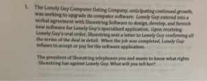 Solved: The Lonely Guy Computer Dating Company, Anticipati ...: 1.  The Lonely Guy Computer Dating Company, anticipating continued growth  was seeking to upgrade its computer software. Lonely Guy entered into a  verbal agreement with Shoestring Software to design, develop, and furnish  new software for Lonely Guy's specialized application., Upon receiving  Lonely Guy's oral order, Shoestring sent a letter to Lonely Guy confirming all  the terms of the deal in detail. When the job  refuses to accept or pay for the software application  completed, Lonely Guy  was  The president of Shoestring telephones you and wants to know what rights  Shoestring has against Lonely Guy. What will you tell her? Solved: The Lonely Guy Computer Dating Company, Anticipati ...