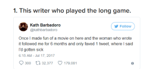 Broomstick, Petty, and Revenge: 1. This writer who played the long game.  Kath Barbadoro  @kathbarbadoro  Follow  Once I made fun of a movie on here and the woman who wrote  t followed me for 6 months and only faved 1 tweet, where I said  l'd gotten sick  6:15 AM- Jul 17, 2017  300 t 32,377 179,081 petty-revenge-stories:21 Of The Pettiest People On The Entire Planet